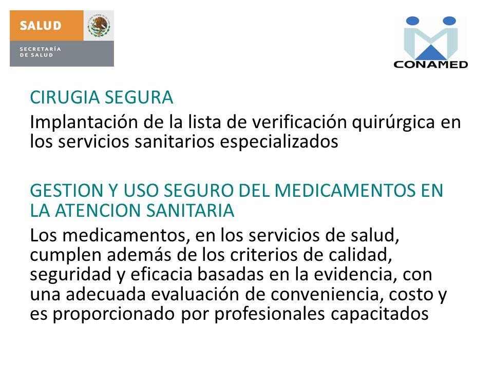CIRUGIA SEGURA Implantación de la lista de verificación quirúrgica en los servicios sanitarios especializados GESTION Y USO SEGURO DEL MEDICAMENTOS EN LA ATENCION SANITARIA Los medicamentos, en los servicios de salud, cumplen además de los criterios de calidad, seguridad y eficacia basadas en la evidencia, con una adecuada evaluación de conveniencia, costo y es proporcionado por profesionales capacitados