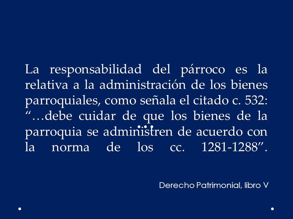 La responsabilidad del párroco es la relativa a la administración de los bienes parroquiales, como señala el citado c. 532: …debe cuidar de que los bienes de la parroquia se administren de acuerdo con la norma de los cc. 1281-1288 .