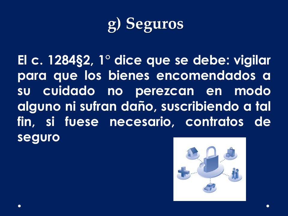 El c. 1284§2, 1° dice que se debe: vigilar para que los bienes encomendados a su cuidado no perezcan en modo alguno ni sufran daño, suscribiendo a tal fin, si fuese necesario, contratos de seguro