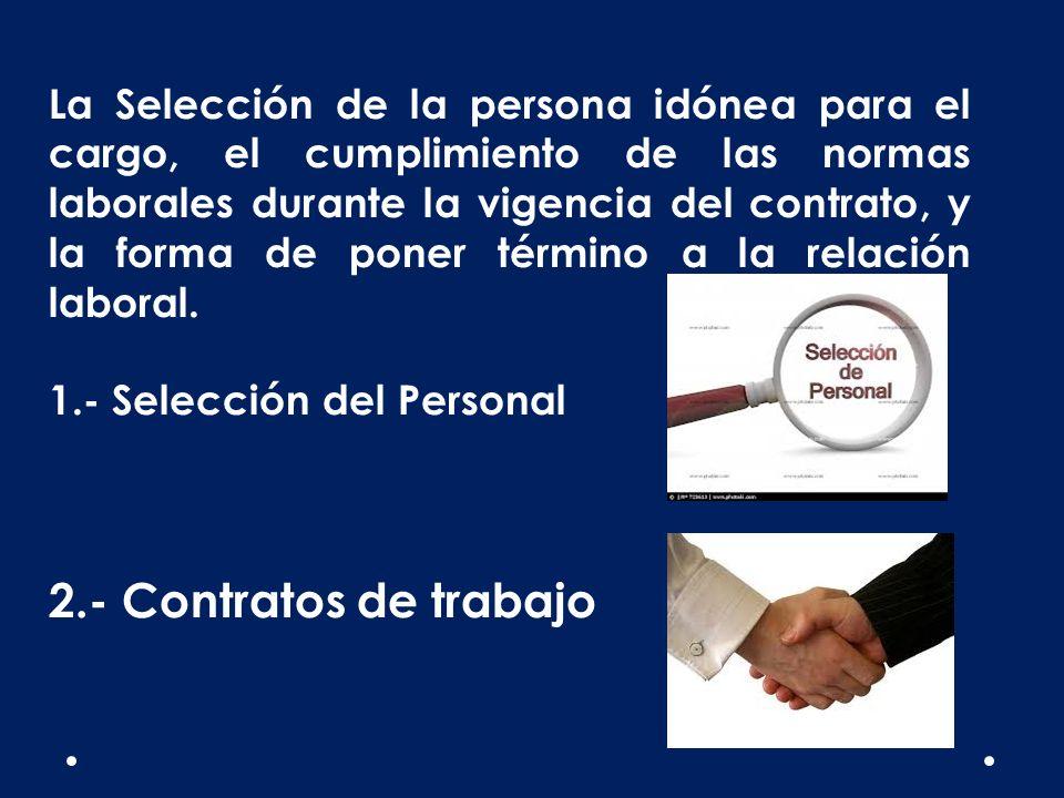 La Selección de la persona idónea para el cargo, el cumplimiento de las normas laborales durante la vigencia del contrato, y la forma de poner término a la relación laboral.