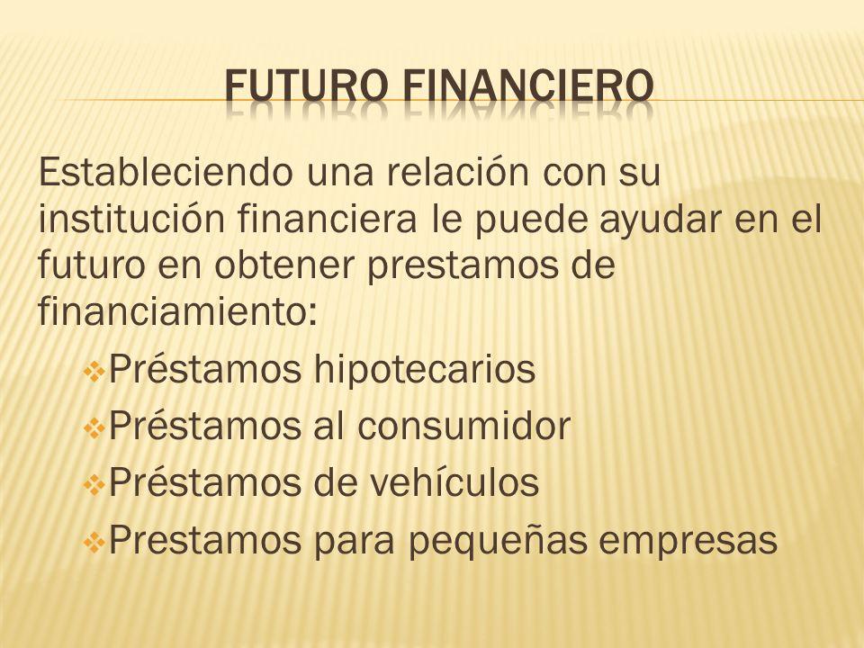 Futuro financiero Estableciendo una relación con su institución financiera le puede ayudar en el futuro en obtener prestamos de financiamiento: