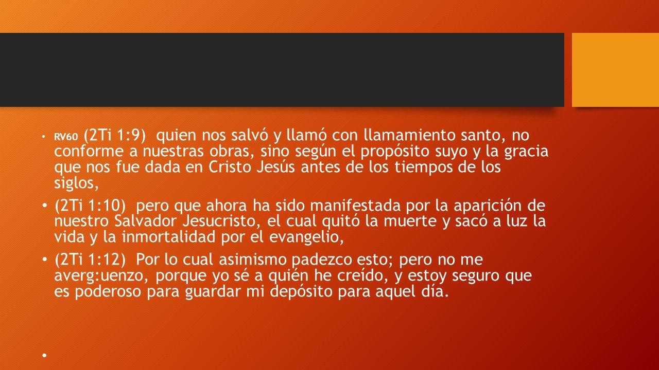 RV60 (2Ti 1:9) quien nos salvó y llamó con llamamiento santo, no conforme a nuestras obras, sino según el propósito suyo y la gracia que nos fue dada en Cristo Jesús antes de los tiempos de los siglos,