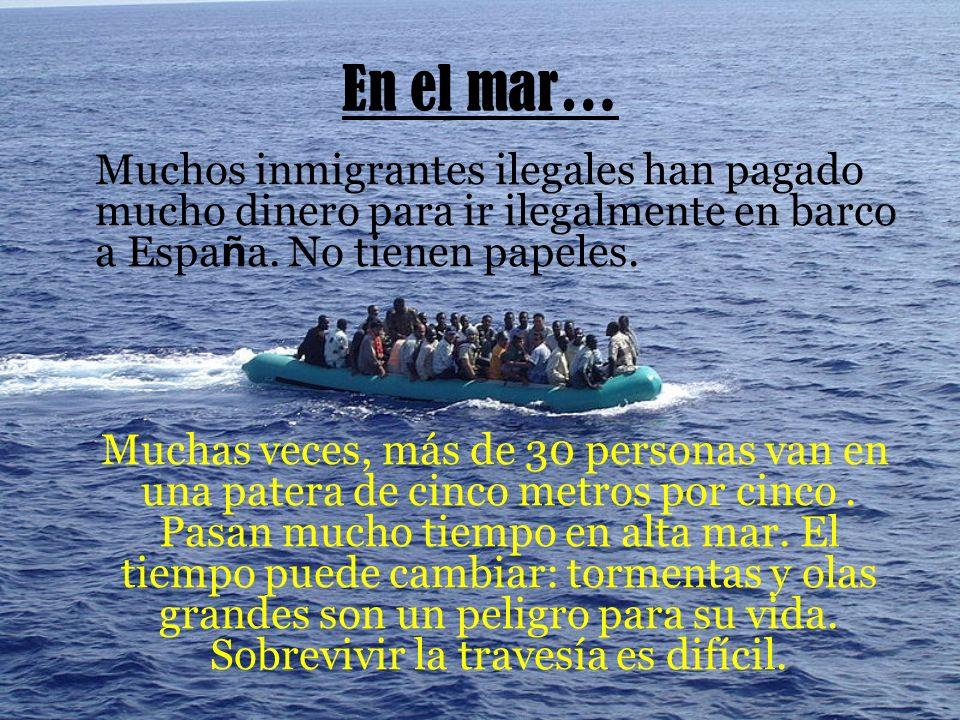 En el mar… Muchos inmigrantes ilegales han pagado mucho dinero para ir ilegalmente en barco a España. No tienen papeles.