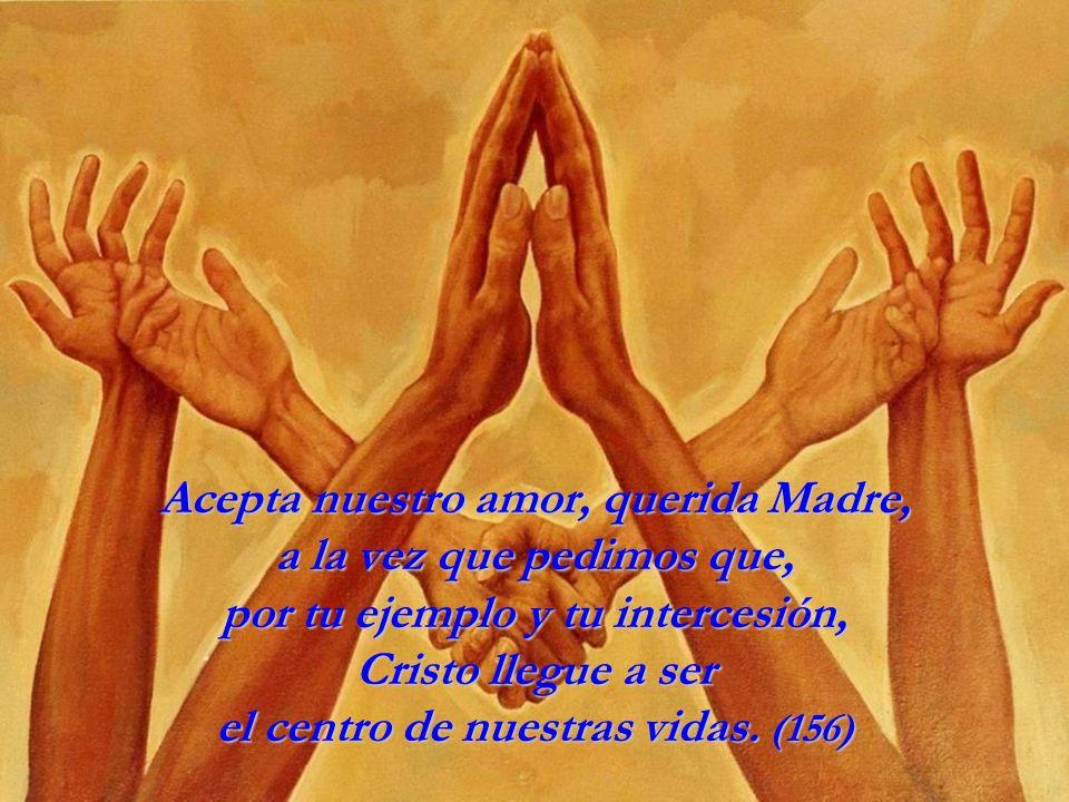 Acepta nuestro amor, querida Madre, a la vez que pedimos que, por tu ejemplo y tu intercesión, Cristo llegue a ser el centro de nuestras vidas.