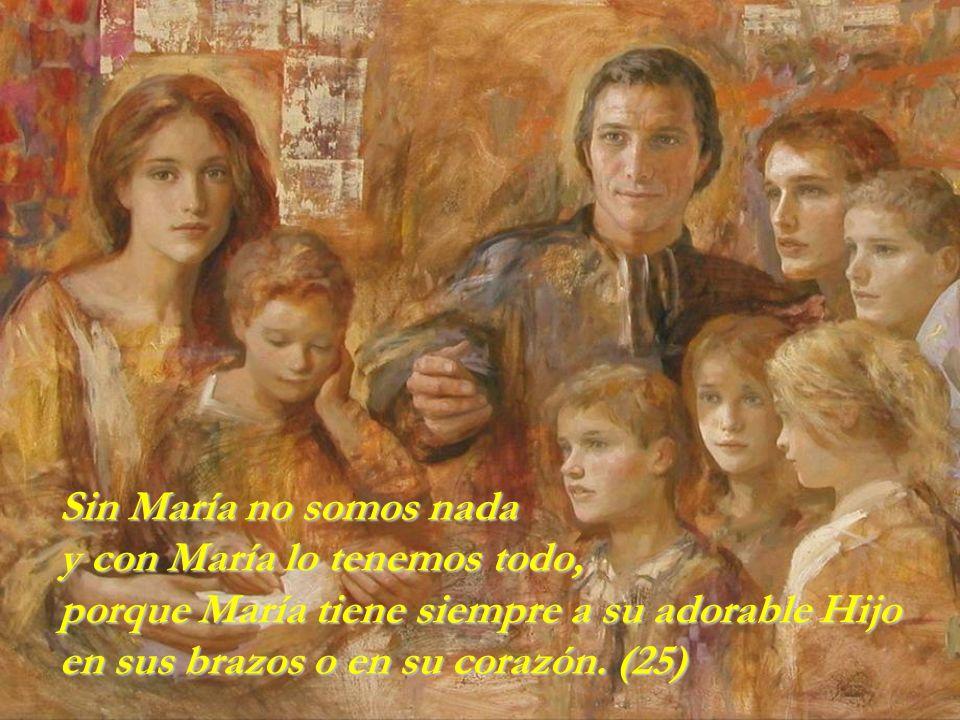 Sin María no somos nada y con María lo tenemos todo, porque María tiene siempre a su adorable Hijo en sus brazos o en su corazón.