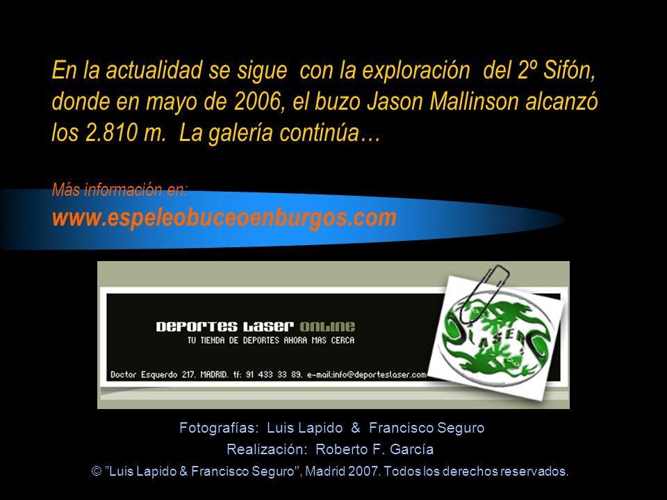 En la actualidad se sigue con la exploración del 2º Sifón, donde en mayo de 2006, el buzo Jason Mallinson alcanzó los 2.810 m. La galería continúa… Más información en: www.espeleobuceoenburgos.com