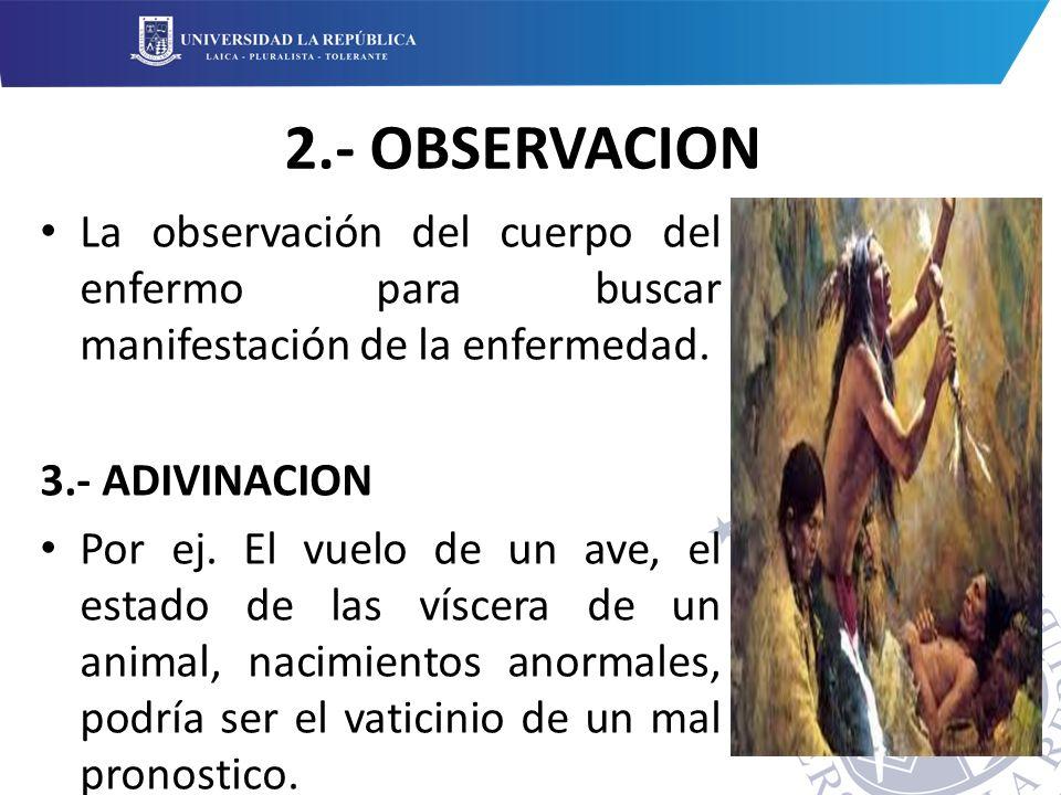 2.- OBSERVACION La observación del cuerpo del enfermo para buscar manifestación de la enfermedad. 3.- ADIVINACION.