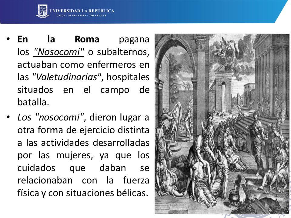 En la Roma pagana los Nosocomi o subalternos, actuaban como enfermeros en las Valetudinarias , hospitales situados en el campo de batalla.