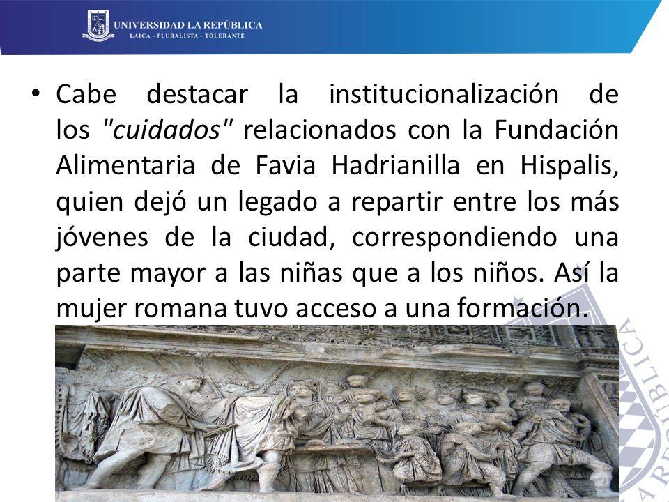 Cabe destacar la institucionalización de los cuidados relacionados con la Fundación Alimentaria de Favia Hadrianilla en Hispalis, quien dejó un legado a repartir entre los más jóvenes de la ciudad, correspondiendo una parte mayor a las niñas que a los niños.