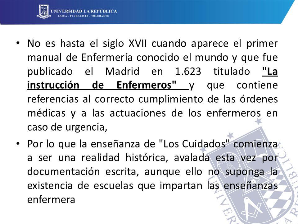 No es hasta el siglo XVII cuando aparece el primer manual de Enfermería conocido el mundo y que fue publicado el Madrid en 1.623 titulado La instrucción de Enfermeros y que contiene referencias al correcto cumplimiento de las órdenes médicas y a las actuaciones de los enfermeros en caso de urgencia,