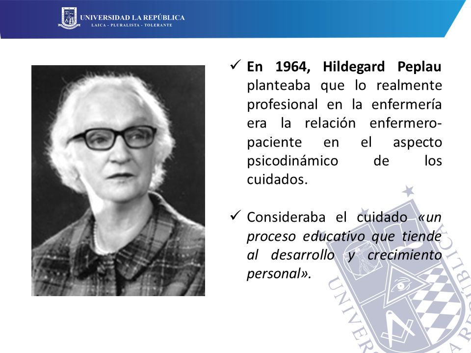 En 1964, Hildegard Peplau planteaba que lo realmente profesional en la enfermería era la relación enfermero-paciente en el aspecto psicodinámico de los cuidados.