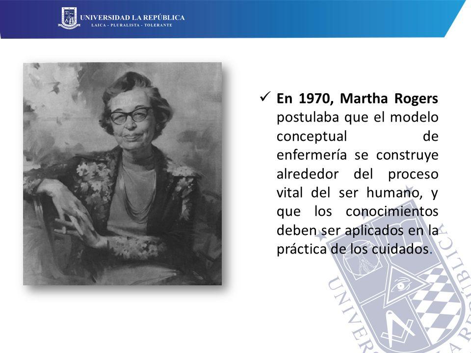En 1970, Martha Rogers postulaba que el modelo conceptual de enfermería se construye alrededor del proceso vital del ser humano, y que los conocimientos deben ser aplicados en la práctica de los cuidados.