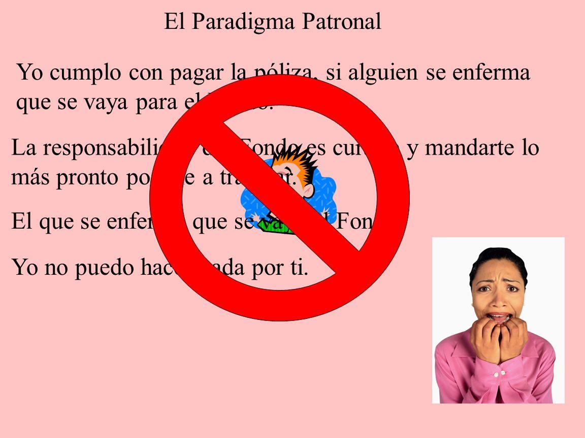 El Paradigma PatronalYo cumplo con pagar la póliza, si alguien se enferma. que se vaya para el Fondo.