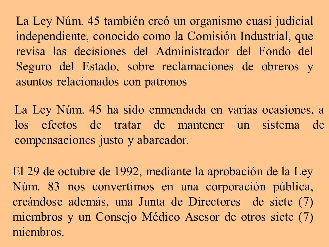 La Ley Núm. 45 también creó un organismo cuasi judicial independiente, conocido como la Comisión Industrial, que revisa las decisiones del Administrador del Fondo del Seguro del Estado, sobre reclamaciones de obreros y asuntos relacionados con patronos
