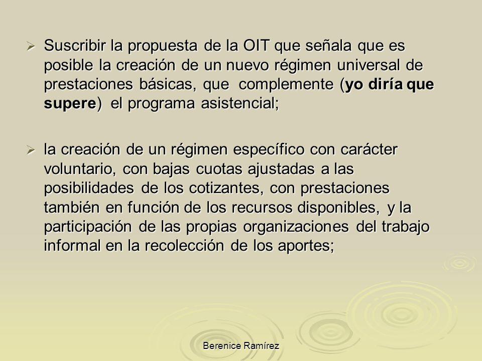 Suscribir la propuesta de la OIT que señala que es posible la creación de un nuevo régimen universal de prestaciones básicas, que complemente (yo diría que supere) el programa asistencial;