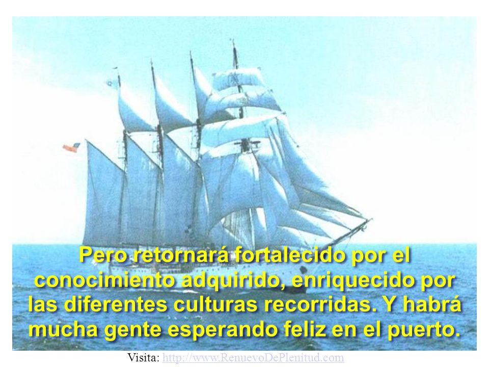 Pero retornará fortalecido por el conocimiento adquirido, enriquecido por las diferentes culturas recorridas. Y habrá mucha gente esperando feliz en el puerto.