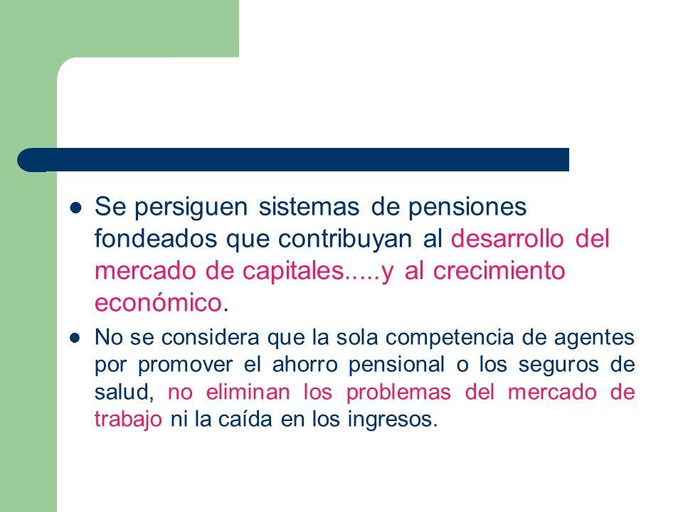 Se persiguen sistemas de pensiones fondeados que contribuyan al desarrollo del mercado de capitales.....y al crecimiento económico.
