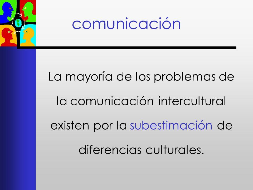 comunicación La mayoría de los problemas de la comunicación intercultural existen por la subestimación de diferencias culturales.