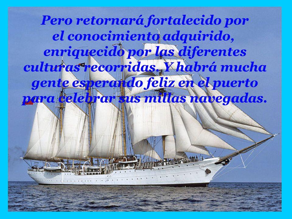Pero retornará fortalecido por el conocimiento adquirido, enriquecido por las diferentes culturas recorridas. Y habrá mucha gente esperando feliz en el puerto para celebrar sus millas navegadas.