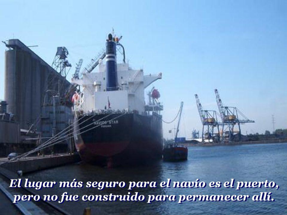 El lugar más seguro para el navío es el puerto, pero no fue construido para permanecer allí.