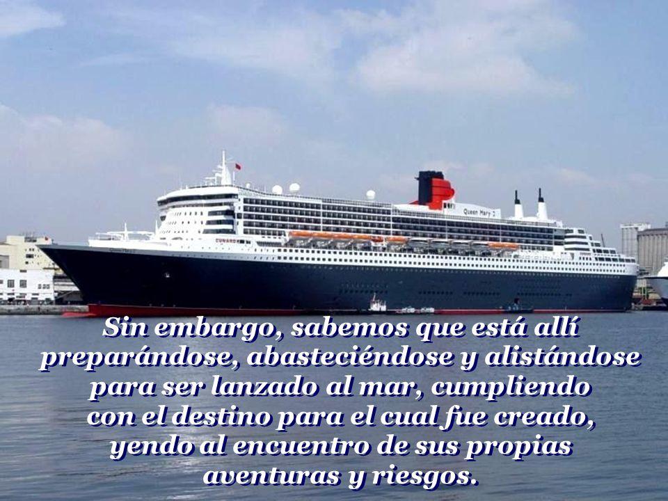 Sin embargo, sabemos que está allí preparándose, abasteciéndose y alistándose para ser lanzado al mar, cumpliendo con el destino para el cual fue creado, yendo al encuentro de sus propias aventuras y riesgos.