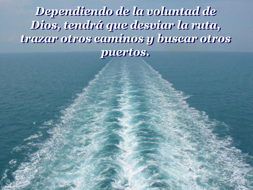 Dependiendo de la voluntad de Dios, tendrá que desviar la ruta, trazar otros caminos y buscar otros puertos.