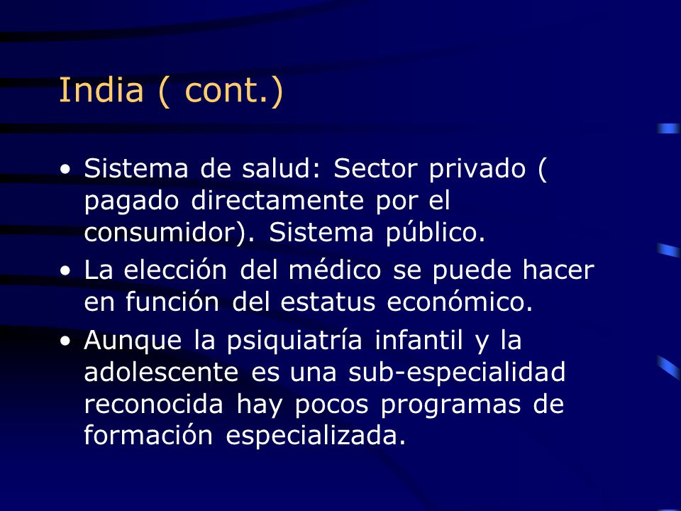 India ( cont.) Sistema de salud: Sector privado ( pagado directamente por el consumidor). Sistema público.
