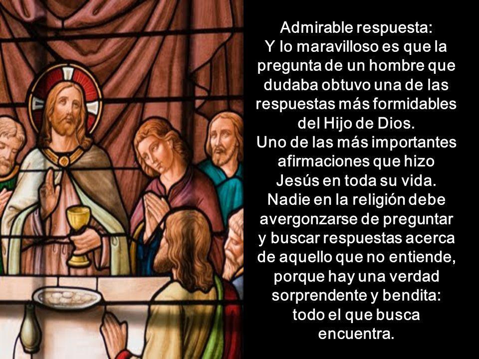 Admirable respuesta: Y lo maravilloso es que la pregunta de un hombre que dudaba obtuvo una de las respuestas más formidables del Hijo de Dios.