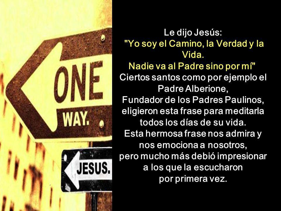 Le dijo Jesús: Yo soy el Camino, la Verdad y la Vida