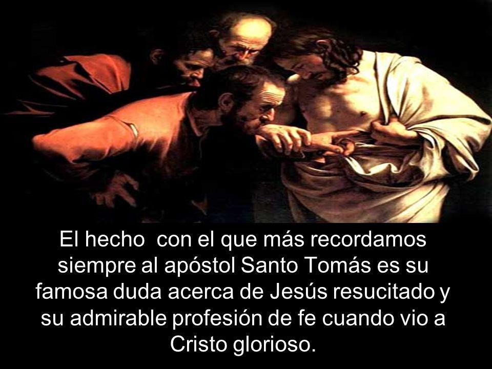 El hecho con el que más recordamos siempre al apóstol Santo Tomás es su famosa duda acerca de Jesús resucitado y su admirable profesión de fe cuando vio a Cristo glorioso.