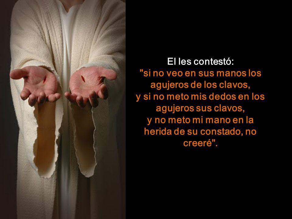 El les contestó: si no veo en sus manos los agujeros de los clavos, y si no meto mis dedos en los agujeros sus clavos, y no meto mi mano en la herida de su constado, no creeré .