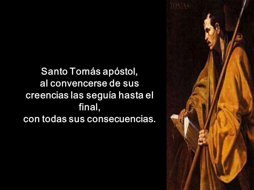 Santo Tomás apóstol, al convencerse de sus creencias las seguía hasta el final, con todas sus consecuencias.