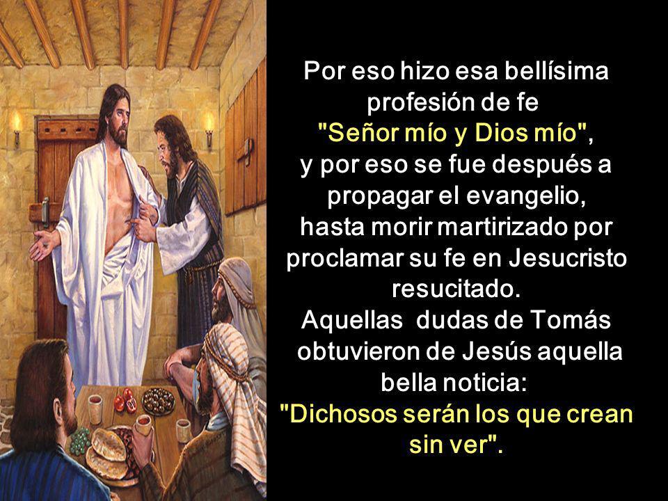 Por eso hizo esa bellísima profesión de fe Señor mío y Dios mío , y por eso se fue después a propagar el evangelio, hasta morir martirizado por proclamar su fe en Jesucristo resucitado.