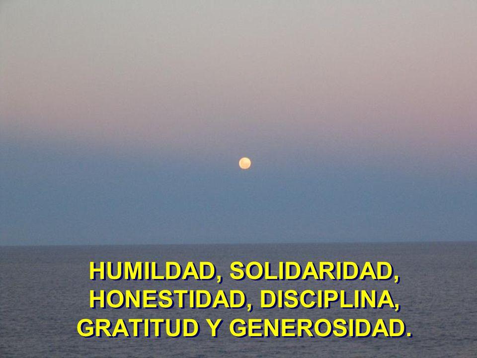 HUMILDAD, SOLIDARIDAD, HONESTIDAD, DISCIPLINA, GRATITUD Y GENEROSIDAD.