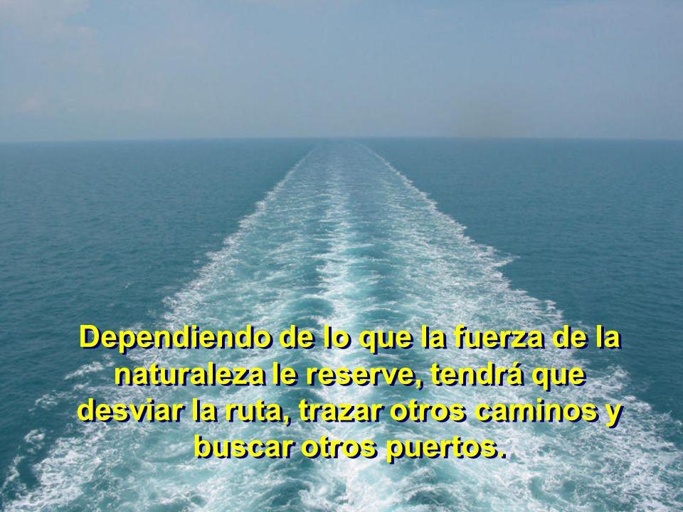 Dependiendo de lo que la fuerza de la naturaleza le reserve, tendrá que desviar la ruta, trazar otros caminos y buscar otros puertos.