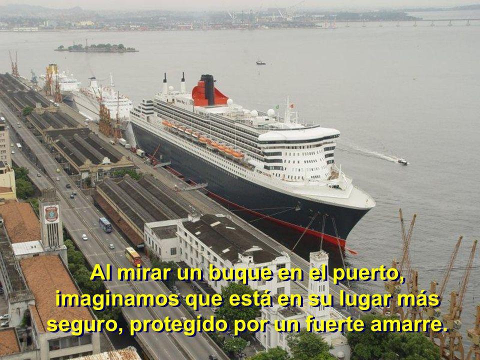 A Al mirar un buque en el puerto, imaginamos que está en su lugar más seguro, protegido por un fuerte amarre.