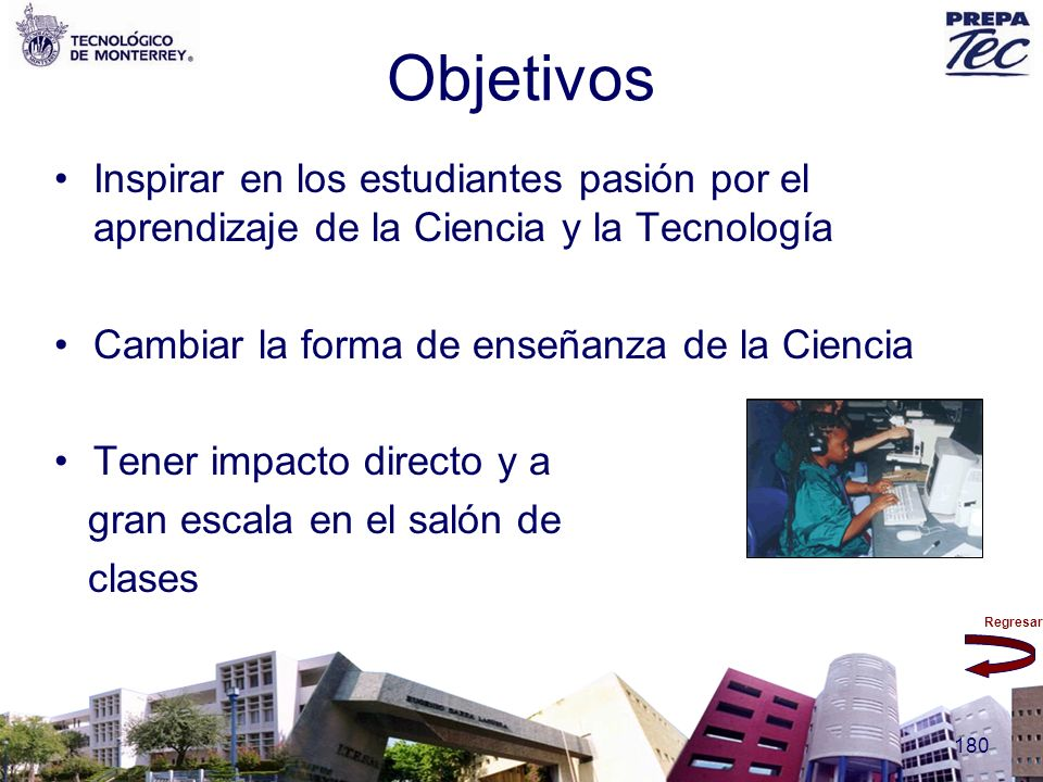 Objetivos Inspirar en los estudiantes pasión por el aprendizaje de la Ciencia y la Tecnología. Cambiar la forma de enseñanza de la Ciencia.