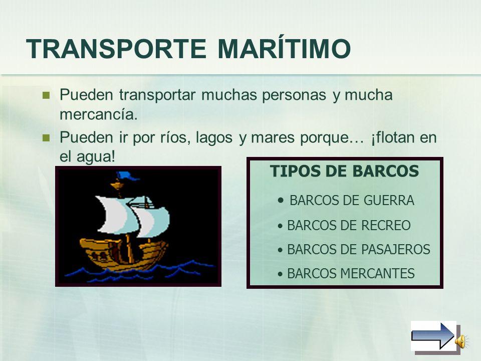 TRANSPORTE MARÍTIMO Pueden transportar muchas personas y mucha mercancía. Pueden ir por ríos, lagos y mares porque… ¡flotan en el agua!