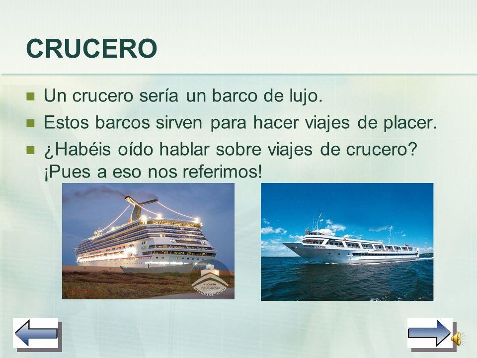 CRUCERO Un crucero sería un barco de lujo.