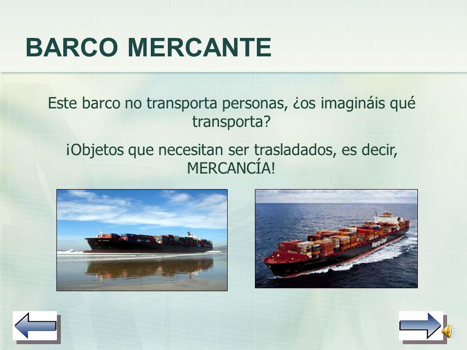 BARCO MERCANTE Este barco no transporta personas, ¿os imagináis qué transporta.