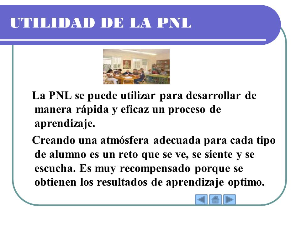 UTILIDAD DE LA PNL La PNL se puede utilizar para desarrollar de manera rápida y eficaz un proceso de aprendizaje.