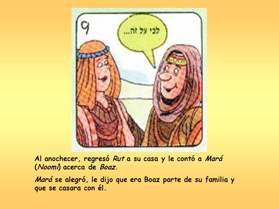 Al anochecer, regresó Rut a su casa y le contó a Mará (Noomí) acerca de Boaz.