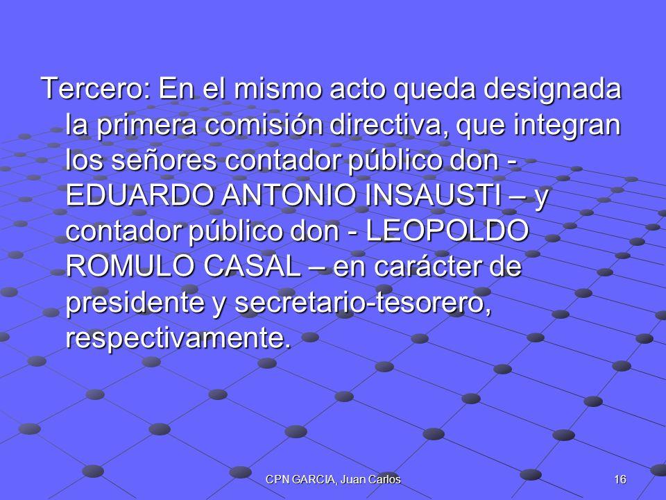 Tercero: En el mismo acto queda designada la primera comisión directiva, que integran los señores contador público don - EDUARDO ANTONIO INSAUSTI – y contador público don - LEOPOLDO ROMULO CASAL – en carácter de presidente y secretario-tesorero, respectivamente.