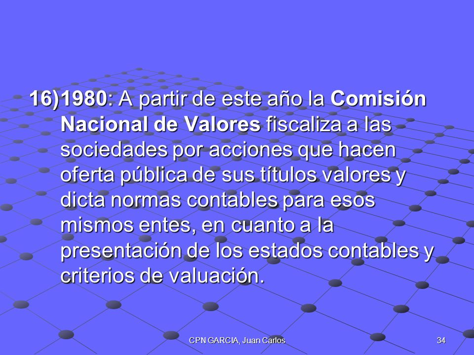 1980: A partir de este año la Comisión Nacional de Valores fiscaliza a las sociedades por acciones que hacen oferta pública de sus títulos valores y dicta normas contables para esos mismos entes, en cuanto a la presentación de los estados contables y criterios de valuación.