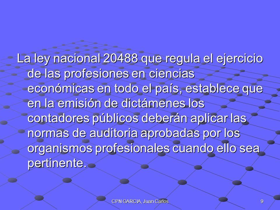La ley nacional 20488 que regula el ejercicio de las profesiones en ciencias económicas en todo el país, establece que en la emisión de dictámenes los contadores públicos deberán aplicar las normas de auditoria aprobadas por los organismos profesionales cuando ello sea pertinente.