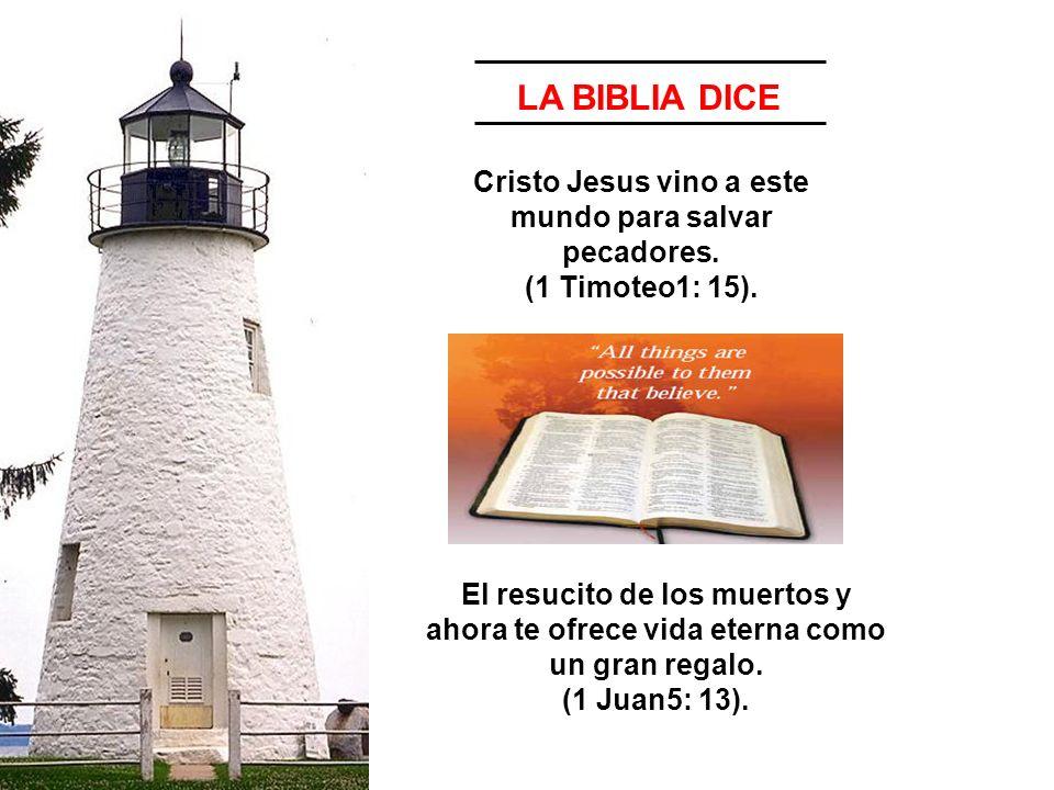 LA BIBLIA DICE Cristo Jesus vino a este mundo para salvar pecadores. (1 Timoteo1: 15).