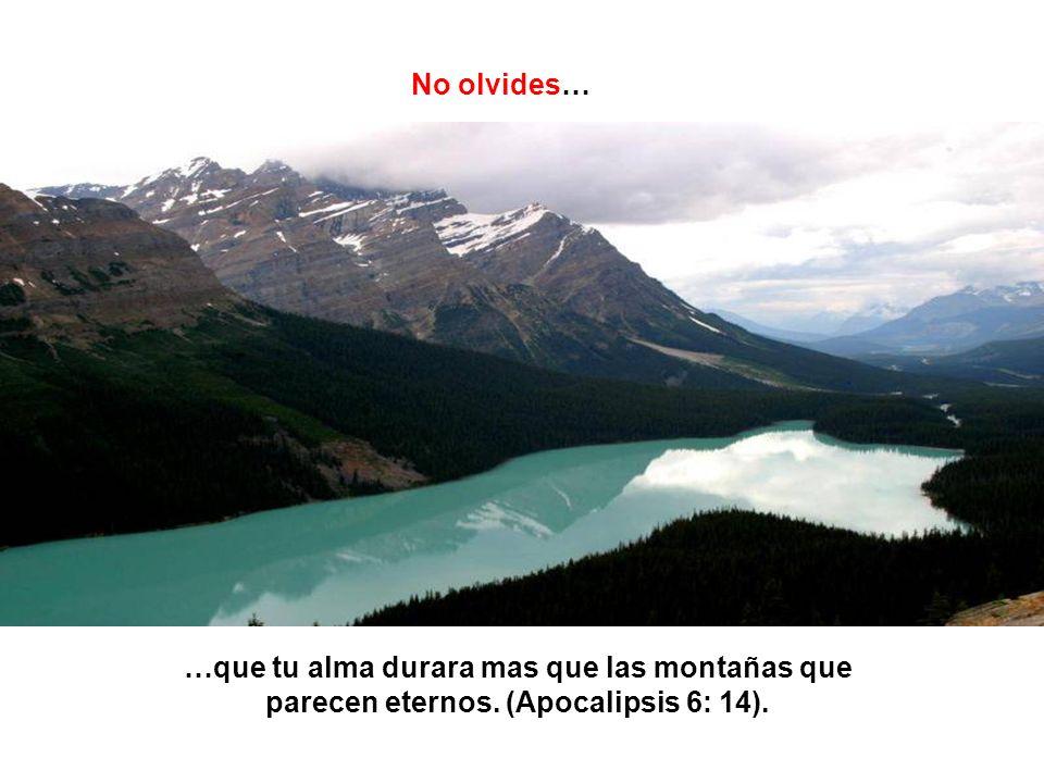 No olvides… …que tu alma durara mas que las montañas que parecen eternos. (Apocalipsis 6: 14).
