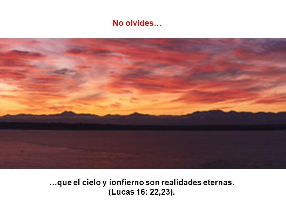 …que el cielo y ionfierno son realidades eternas. (Lucas 16: 22,23).