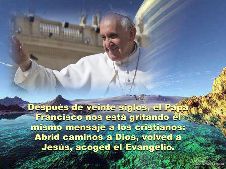 Después de veinte siglos, el Papa Francisco nos está gritando el mismo mensaje a los cristianos: Abrid caminos a Dios, volved a Jesús, acoged el Evangelio.