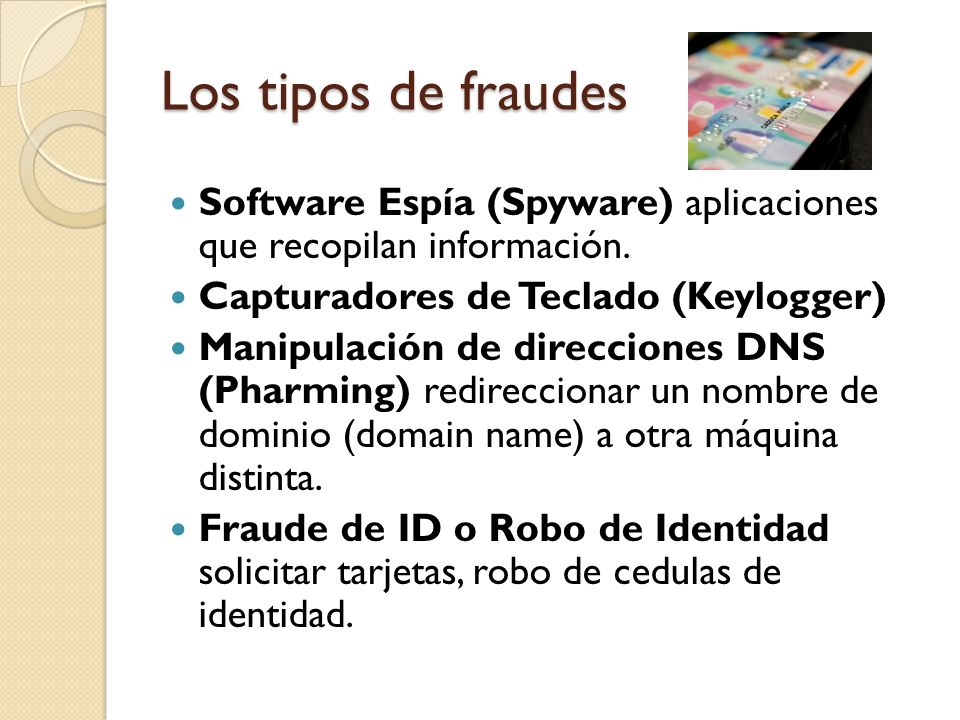 Los tipos de fraudes Software Espía (Spyware) aplicaciones que recopilan información. Capturadores de Teclado (Keylogger)